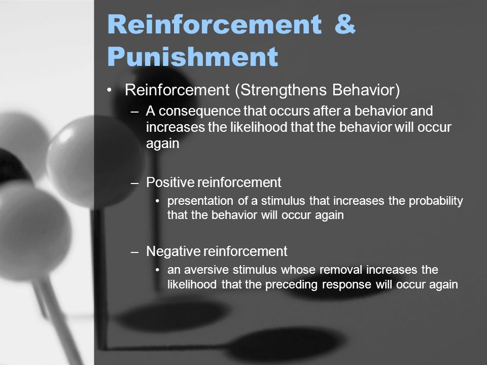 Reinforcement & Punishment Punishment (Weakens Behavior) –A consequence that occurs after a behavior and decreases the chance that the behavior will occur again –Positive punishment Presenting an aversive stimulus after a response It decreases the chances that a response will recur –Negative punishment Removing a reinforcing stimulus after a response It decreases the chances that a response will recur