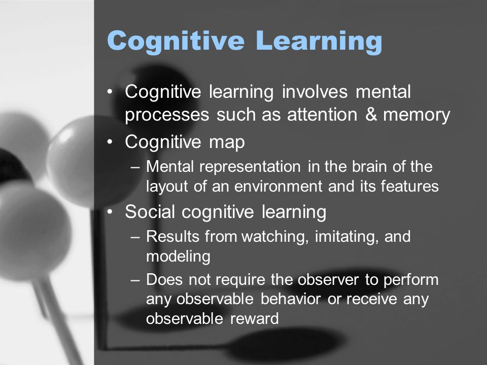 Cognitive Learning Cognitive learning involves mental processes such as attention & memory Cognitive map –Mental representation in the brain of the la