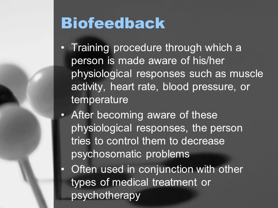 Biofeedback Training procedure through which a person is made aware of his/her physiological responses such as muscle activity, heart rate, blood pres