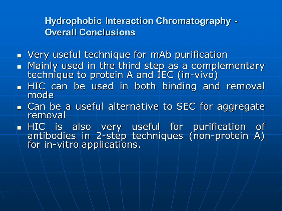 Hydrophobic Interaction Chromatography - Overall Conclusions Very useful technique for mAb purification Very useful technique for mAb purification Mainly used in the third step as a complementary technique to protein A and IEC (in-vivo) Mainly used in the third step as a complementary technique to protein A and IEC (in-vivo) HIC can be used in both binding and removal mode HIC can be used in both binding and removal mode Can be a useful alternative to SEC for aggregate removal Can be a useful alternative to SEC for aggregate removal HIC is also very useful for purification of antibodies in 2-step techniques (non-protein A) for in-vitro applications.