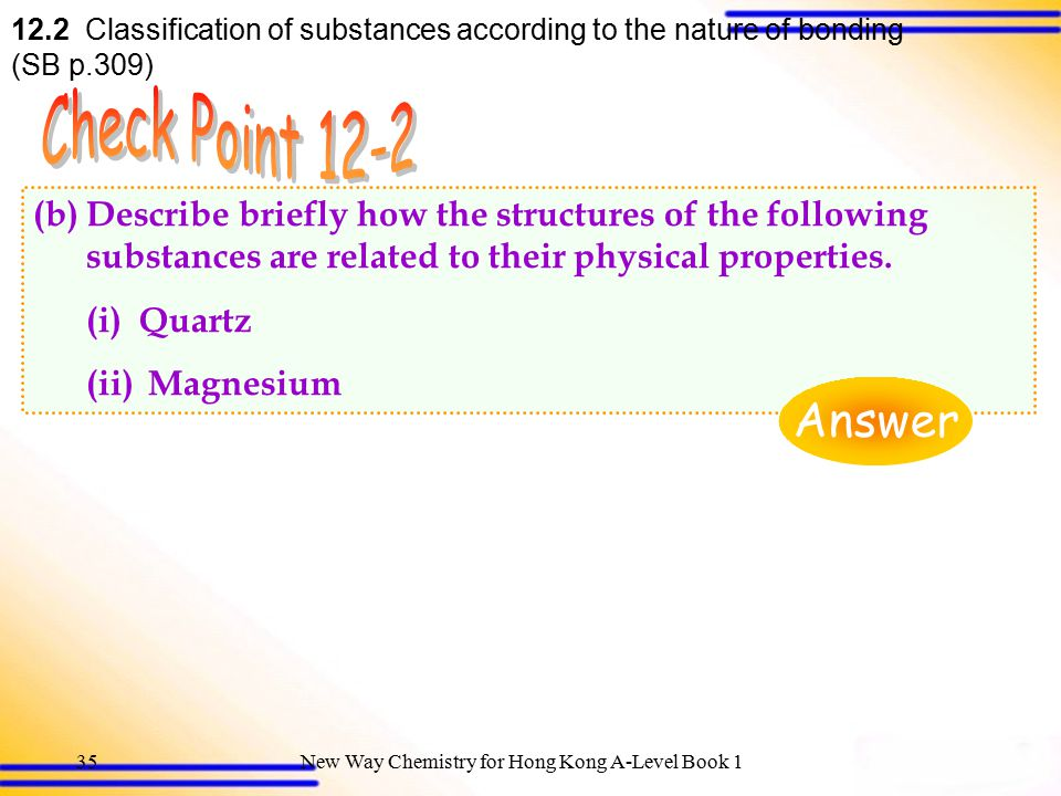 New Way Chemistry for Hong Kong A-Level Book 134 12.2 Classification of substances according to the nature of bonding (SB p.309) (a)(i) When stress is