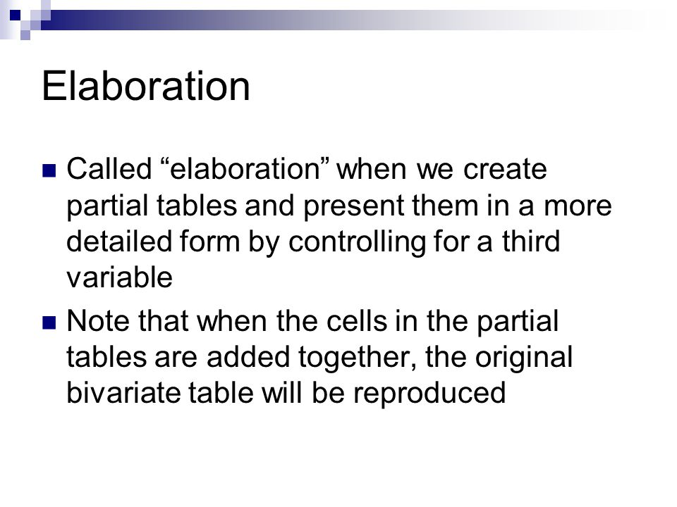 Elaboration Called elaboration when we create partial tables and present them in a more detailed form by controlling for a third variable Note that when the cells in the partial tables are added together, the original bivariate table will be reproduced