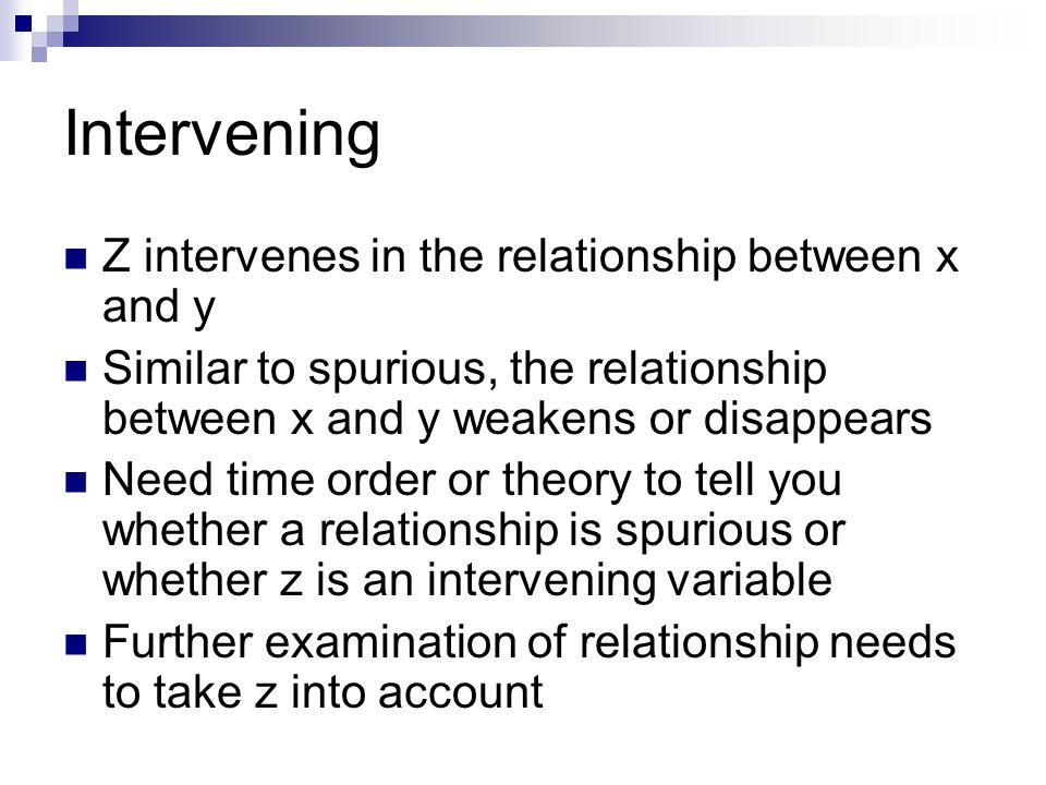Intervening Z intervenes in the relationship between x and y Similar to spurious, the relationship between x and y weakens or disappears Need time order or theory to tell you whether a relationship is spurious or whether z is an intervening variable Further examination of relationship needs to take z into account