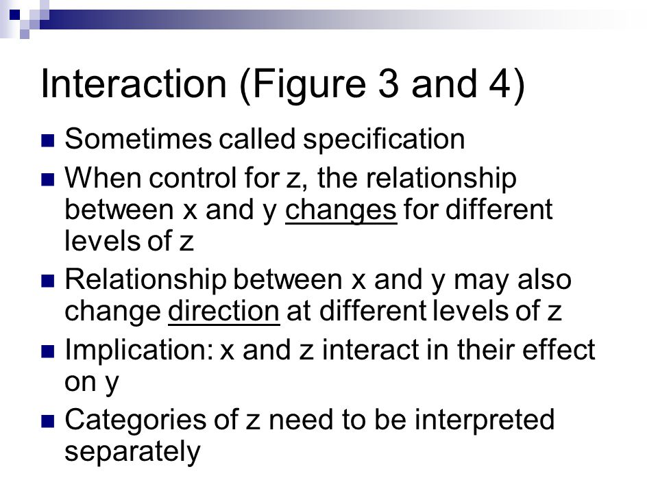 Interaction (Figure 3 and 4) Sometimes called specification When control for z, the relationship between x and y changes for different levels of z Relationship between x and y may also change direction at different levels of z Implication: x and z interact in their effect on y Categories of z need to be interpreted separately