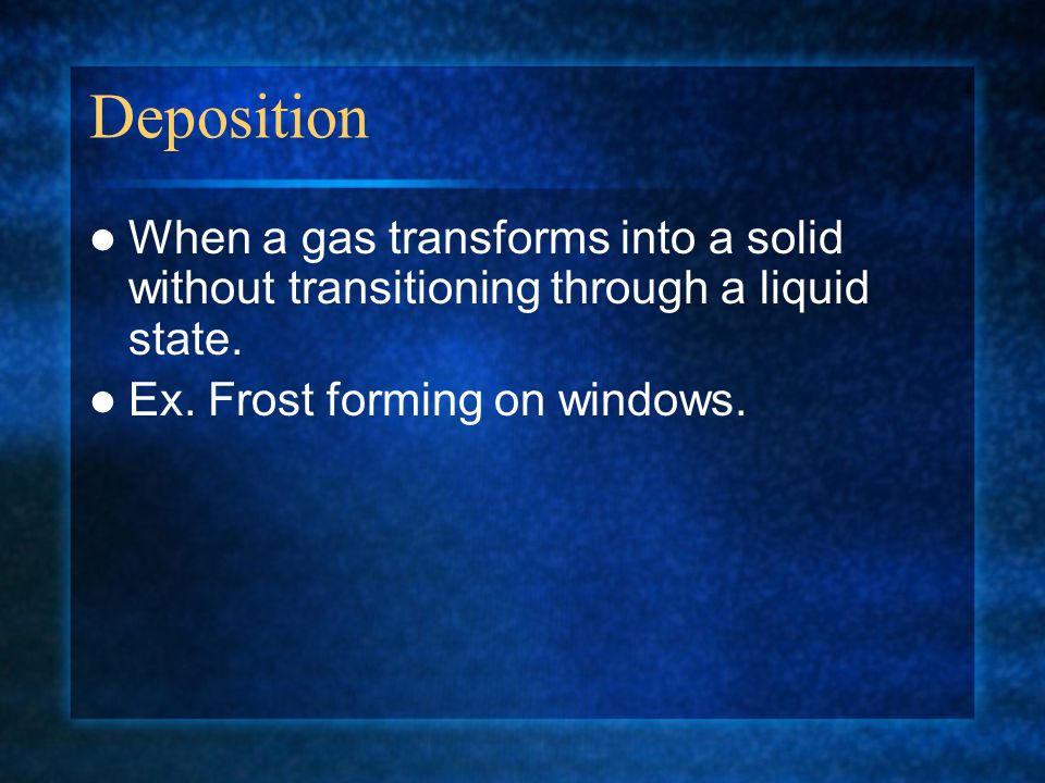 Deposition When a gas transforms into a solid without transitioning through a liquid state. Ex. Frost forming on windows.