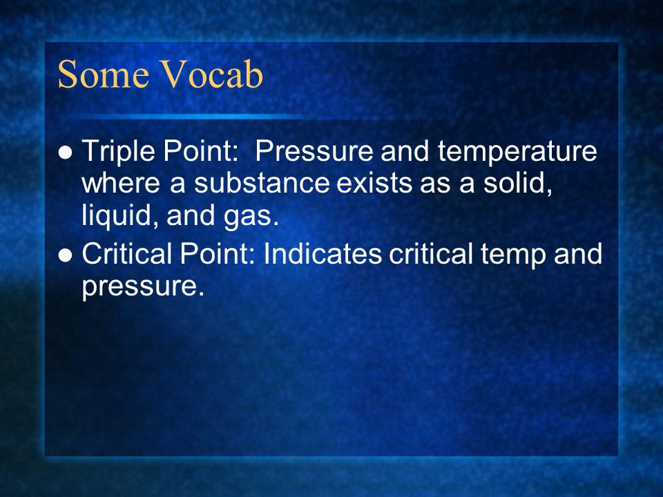 Some Vocab Triple Point: Pressure and temperature where a substance exists as a solid, liquid, and gas. Critical Point: Indicates critical temp and pr