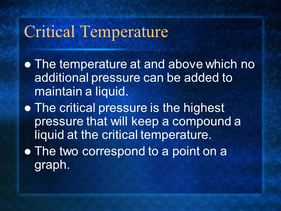 Critical Temperature The temperature at and above which no additional pressure can be added to maintain a liquid. The critical pressure is the highest