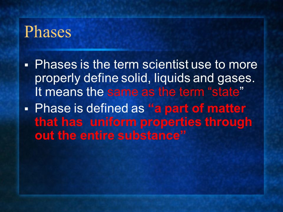 """Phases  Phases is the term scientist use to more properly define solid, liquids and gases. It means the same as the term """"state""""  Phase is defined a"""