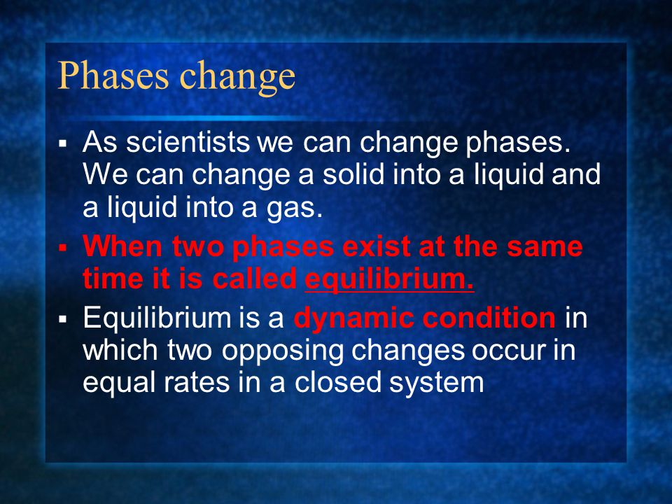 Phases change  As scientists we can change phases. We can change a solid into a liquid and a liquid into a gas.  When two phases exist at the same t