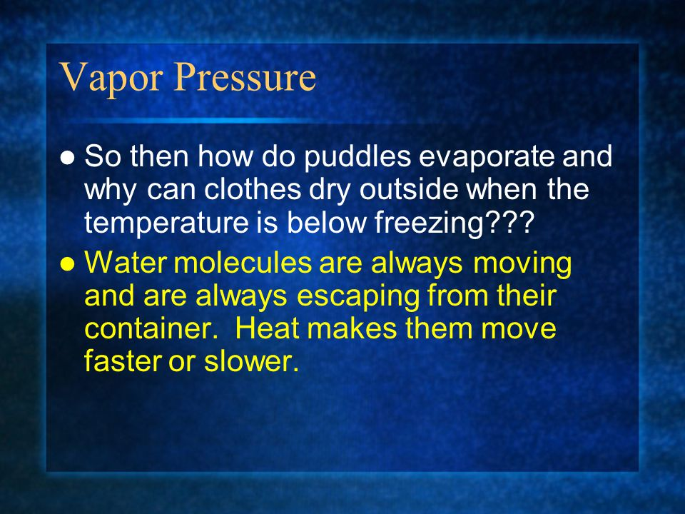Vapor Pressure So then how do puddles evaporate and why can clothes dry outside when the temperature is below freezing??? Water molecules are always m