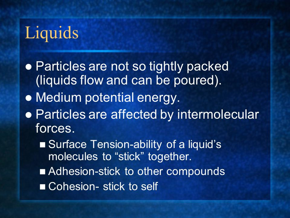 Liquids Particles are not so tightly packed (liquids flow and can be poured). Medium potential energy. Particles are affected by intermolecular forces