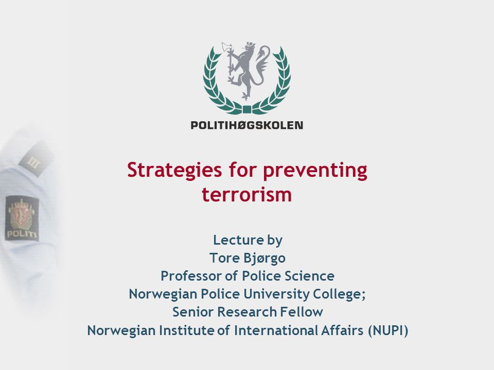 Main strategies for preventing terrorism Incapacitation of (potential) terrorists by removing their capacities for carrying out action Deterrence by threat of retaliation or punishment Averting planned terrorist attacks Situational prevention by increasing difficulties, costs and risks, and reducing the rewards and excuses for carrying out terrorist attacks Social and political prevention by reducing root causes and motivations for violent radicalisation Disengagement from terrorism – making individuals and groups discontinue their involvement in terrorism Tittel Dato