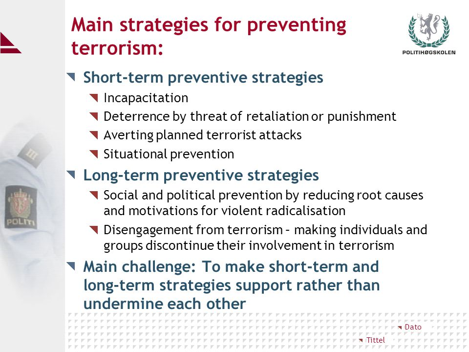 Main strategies for preventing terrorism: Short-term preventive strategies Incapacitation Deterrence by threat of retaliation or punishment Averting planned terrorist attacks Situational prevention Long-term preventive strategies Social and political prevention by reducing root causes and motivations for violent radicalisation Disengagement from terrorism – making individuals and groups discontinue their involvement in terrorism Main challenge: To make short-term and long-term strategies support rather than undermine each other Tittel Dato