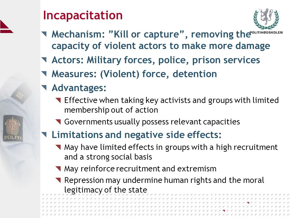 Incapacitation Mechanism: Kill or capture , removing the capacity of violent actors to make more damage Actors: Military forces, police, prison services Measures: (Violent) force, detention Advantages: Effective when taking key activists and groups with limited membership out of action Governments usually possess relevant capacities Limitations and negative side effects: May have limited effects in groups with a high recruitment and a strong social basis May reinforce recruitment and extremism Repression may undermine human rights and the moral legitimacy of the state