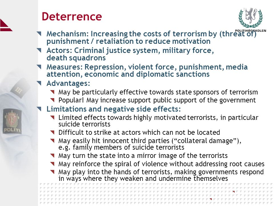 Averting planned terrorist attacks Mechanism: Preventing terrorists from carrying through prepared attacks by disclosing and stopping them in advance Actors: Intelligence and security agencies, police, the public, news media Measures: Intelligence, in particular HUMINT Apprehending terrorist before they act Security controls Information sharing between agencies Information to the public Advantages: Targeted and concrete, saving lives, reducing suffering High legitimacy, reinforcing confidence in the police and government May break a potential cycle and escalation of violence Limitations and negative side effects: Innocent people may become targets of surveillance and arrests Danger of stigmatising ethnic and religious minorities Risk of striking too early for conviction or too late to prevent disaster Requires highly competent personnel to interpret intelligence data correctly Some prepared actions may slip through