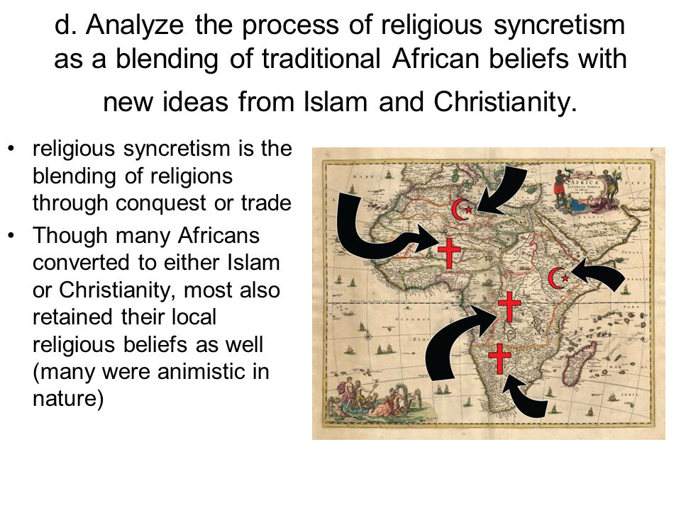 d. Analyze the process of religious syncretism as a blending of traditional African beliefs with new ideas from Islam and Christianity. religious sync