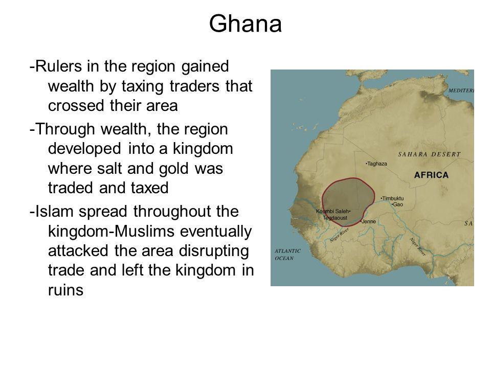 Ghana -Rulers in the region gained wealth by taxing traders that crossed their area -Through wealth, the region developed into a kingdom where salt an