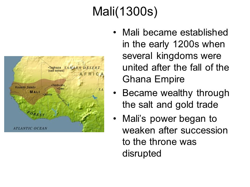 Mali(1300s) Mali became established in the early 1200s when several kingdoms were united after the fall of the Ghana Empire Became wealthy through the