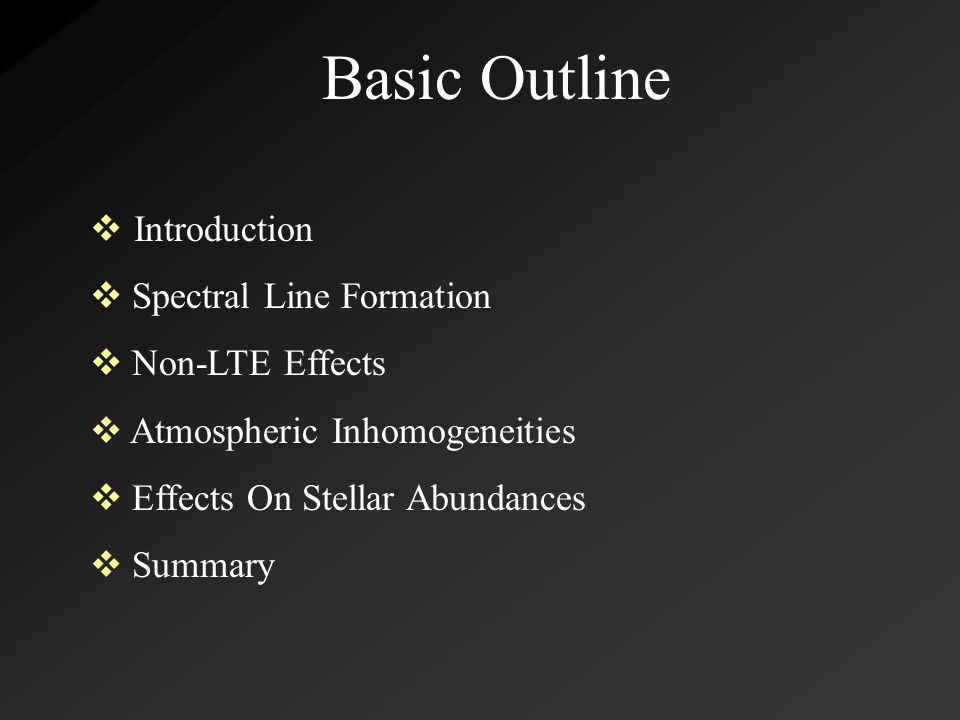 Basic Outline  Introduction  Spectral Line Formation  Non-LTE Effects  Atmospheric Inhomogeneities  Effects On Stellar Abundances  Summary