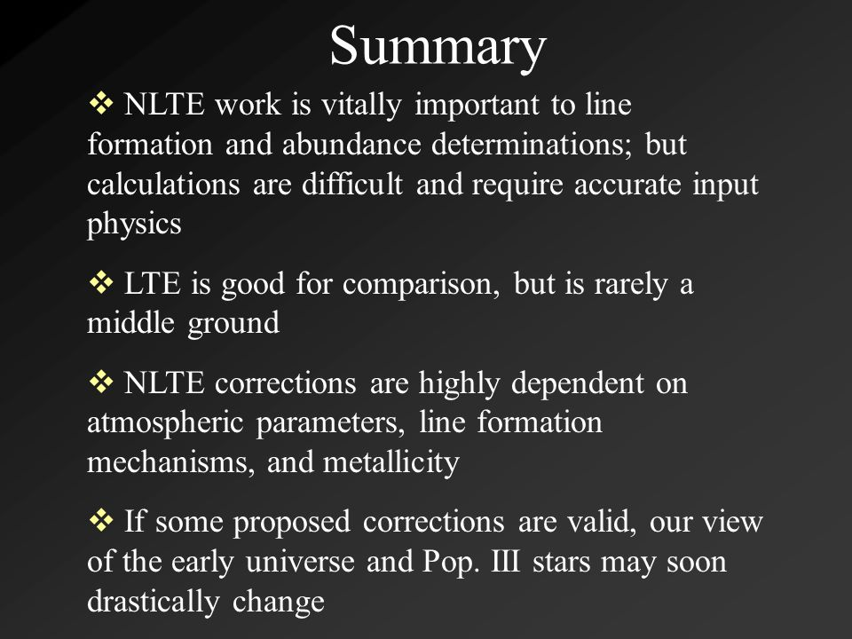 Summary  NLTE work is vitally important to line formation and abundance determinations; but calculations are difficult and require accurate input physics  LTE is good for comparison, but is rarely a middle ground  NLTE corrections are highly dependent on atmospheric parameters, line formation mechanisms, and metallicity  If some proposed corrections are valid, our view of the early universe and Pop.
