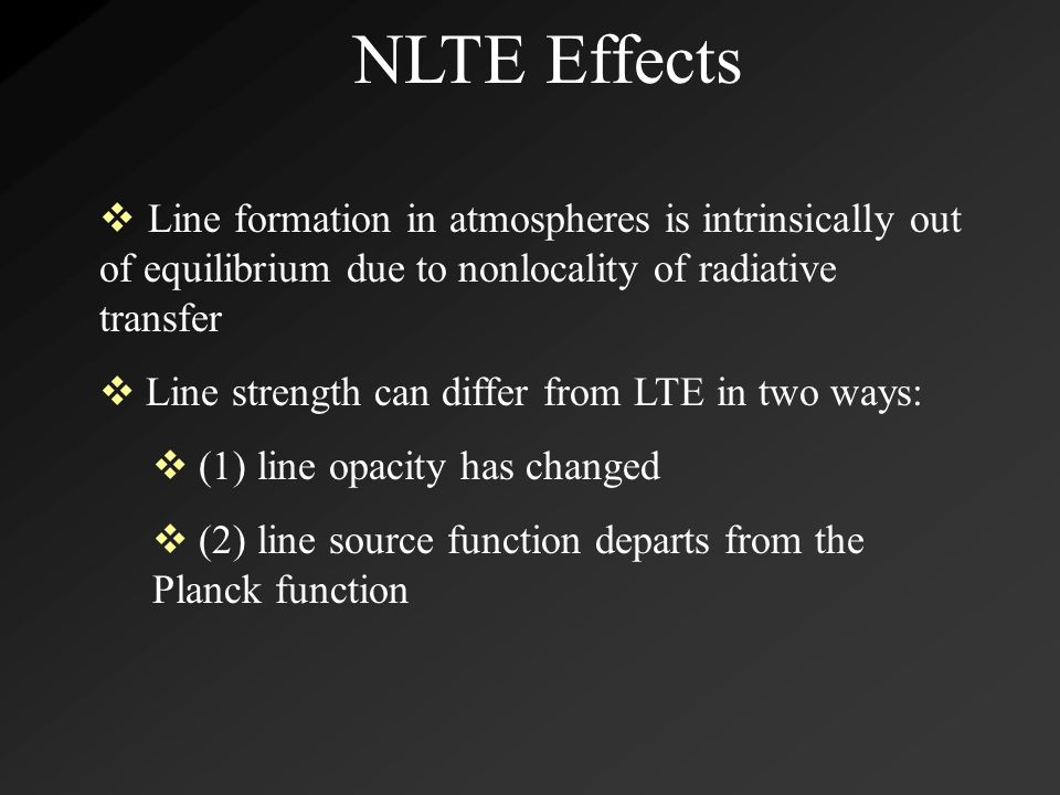 NLTE Effects  Line formation in atmospheres is intrinsically out of equilibrium due to nonlocality of radiative transfer  Line strength can differ from LTE in two ways:  (1) line opacity has changed  (2) line source function departs from the Planck function