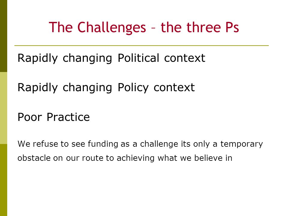 The Challenges – the three Ps Rapidly changing Political context Rapidly changing Policy context Poor Practice We refuse to see funding as a challenge its only a temporary obstacle on our route to achieving what we believe in