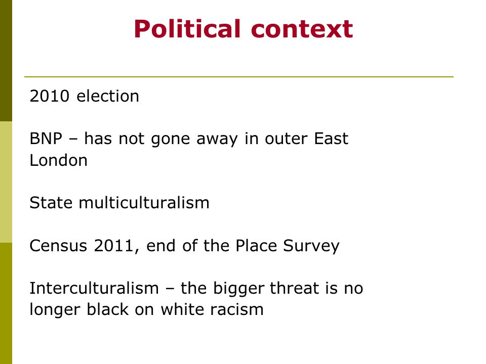 Political context 2010 election BNP – has not gone away in outer East London State multiculturalism Census 2011, end of the Place Survey Interculturalism – the bigger threat is no longer black on white racism