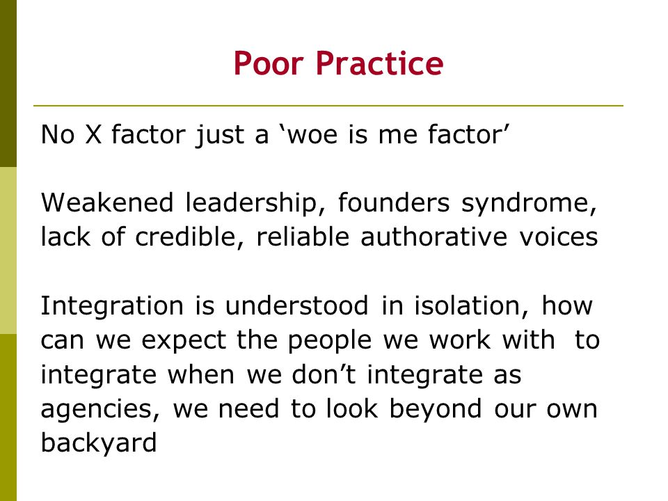 Poor Practice No X factor just a 'woe is me factor' Weakened leadership, founders syndrome, lack of credible, reliable authorative voices Integration is understood in isolation, how can we expect the people we work with to integrate when we don't integrate as agencies, we need to look beyond our own backyard