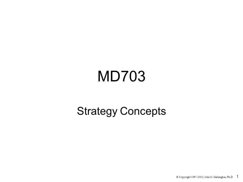 1 MD703 Strategy Concepts © Copyright 1997-2000, John M. Gallaugher, Ph.D