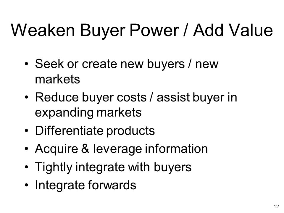 12 Weaken Buyer Power / Add Value Seek or create new buyers / new markets Reduce buyer costs / assist buyer in expanding markets Differentiate products Acquire & leverage information Tightly integrate with buyers Integrate forwards