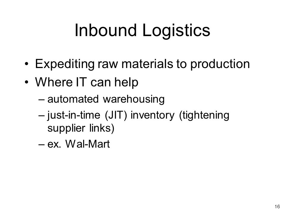 16 Inbound Logistics Expediting raw materials to production Where IT can help –automated warehousing –just-in-time (JIT) inventory (tightening supplier links) –ex.