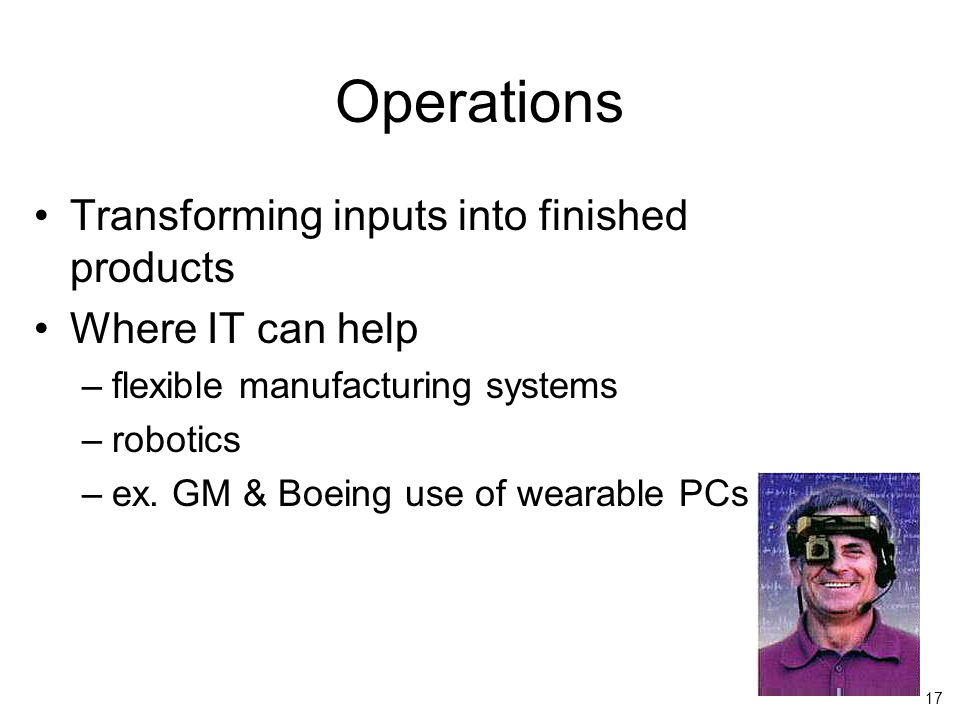 17 Operations Transforming inputs into finished products Where IT can help –flexible manufacturing systems –robotics –ex.