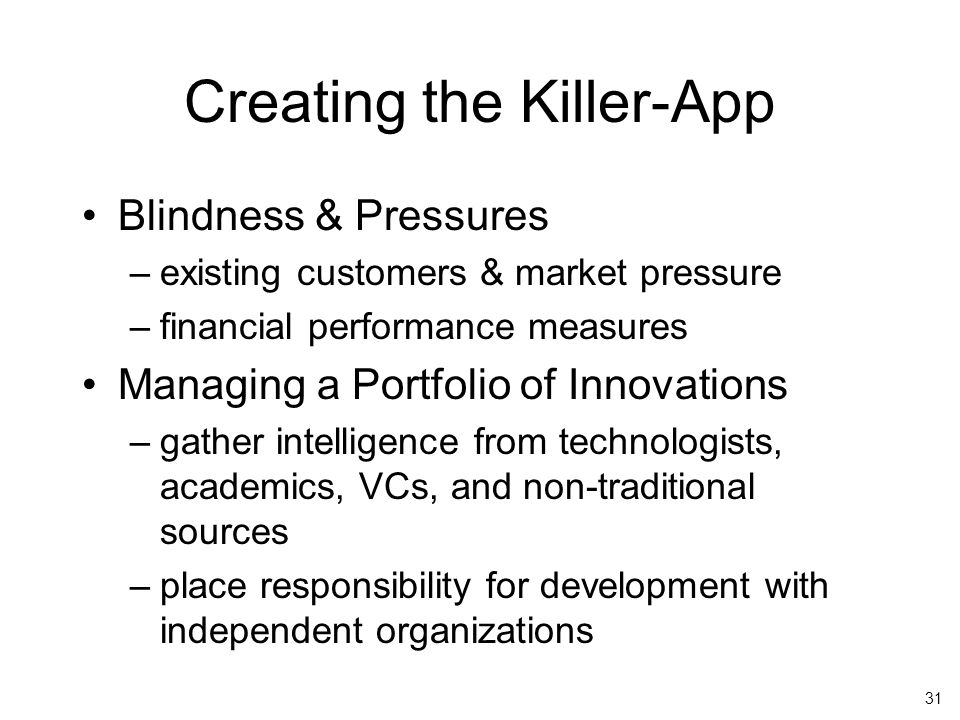 31 Creating the Killer-App Blindness & Pressures –existing customers & market pressure –financial performance measures Managing a Portfolio of Innovations –gather intelligence from technologists, academics, VCs, and non-traditional sources –place responsibility for development with independent organizations