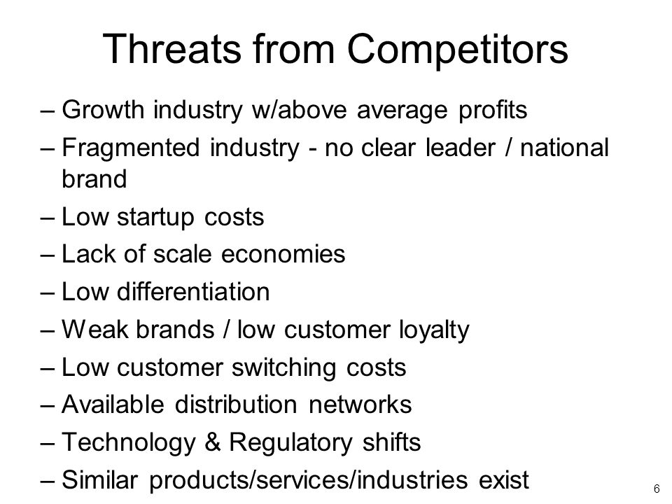 6 Threats from Competitors –Growth industry w/above average profits –Fragmented industry - no clear leader / national brand –Low startup costs –Lack of scale economies –Low differentiation –Weak brands / low customer loyalty –Low customer switching costs –Available distribution networks –Technology & Regulatory shifts –Similar products/services/industries exist