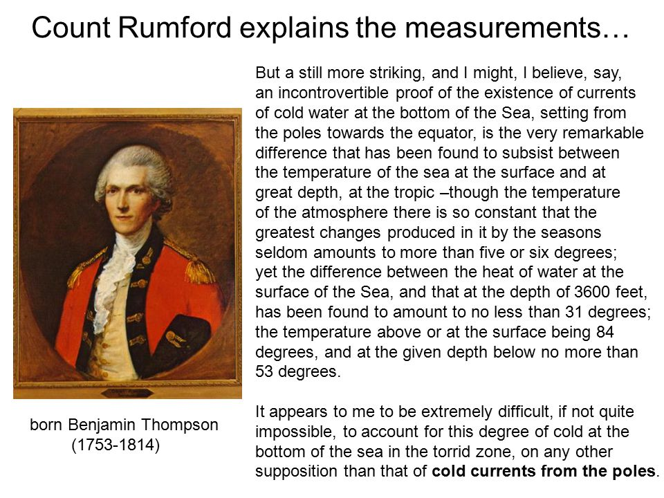 Count Rumford explains the measurements… born Benjamin Thompson (1753-1814) But a still more striking, and I might, I believe, say, an incontrovertible proof of the existence of currents of cold water at the bottom of the Sea, setting from the poles towards the equator, is the very remarkable difference that has been found to subsist between the temperature of the sea at the surface and at great depth, at the tropic –though the temperature of the atmosphere there is so constant that the greatest changes produced in it by the seasons seldom amounts to more than five or six degrees; yet the difference between the heat of water at the surface of the Sea, and that at the depth of 3600 feet, has been found to amount to no less than 31 degrees; the temperature above or at the surface being 84 degrees, and at the given depth below no more than 53 degrees.