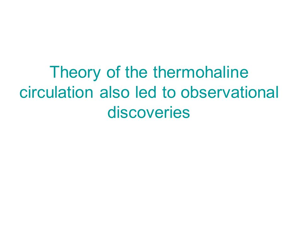 Theory of the thermohaline circulation also led to observational discoveries