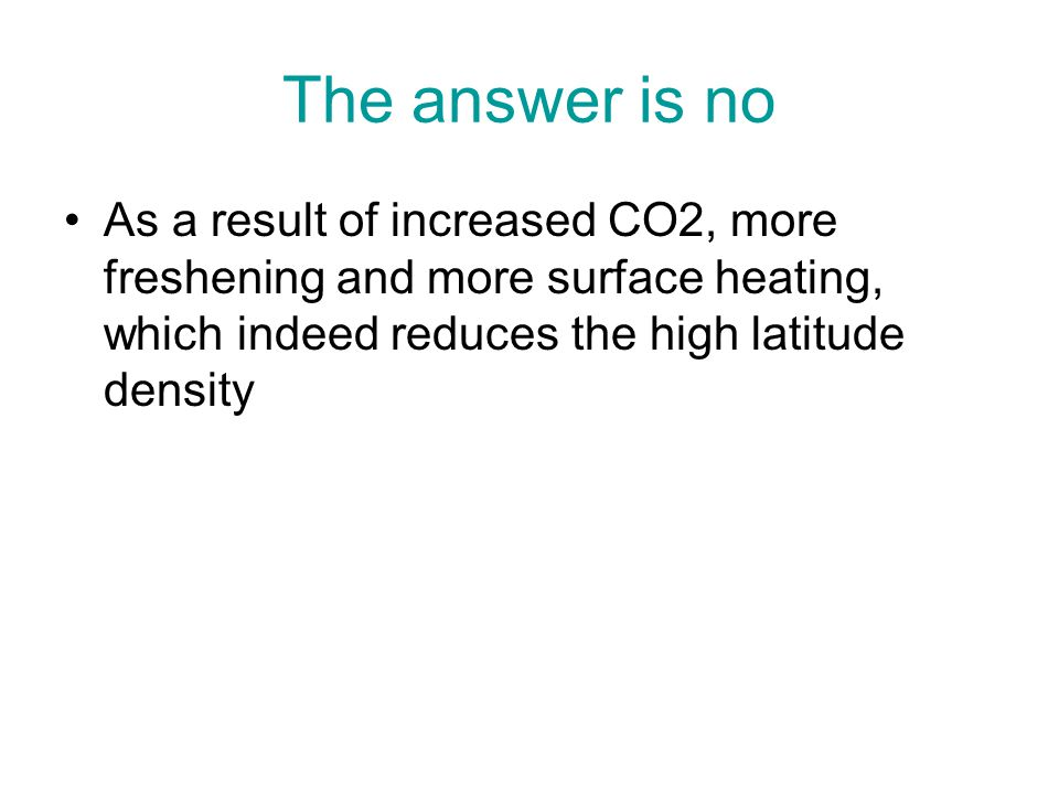 The answer is no As a result of increased CO2, more freshening and more surface heating, which indeed reduces the high latitude density