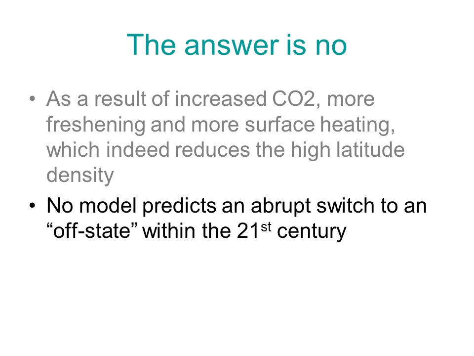 The answer is no As a result of increased CO2, more freshening and more surface heating, which indeed reduces the high latitude density No model predicts an abrupt switch to an off-state within the 21 st century
