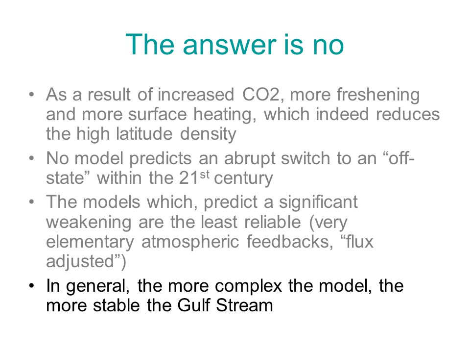 The answer is no As a result of increased CO2, more freshening and more surface heating, which indeed reduces the high latitude density No model predicts an abrupt switch to an off- state within the 21 st century The models which, predict a significant weakening are the least reliable (very elementary atmospheric feedbacks, flux adjusted ) In general, the more complex the model, the more stable the Gulf Stream