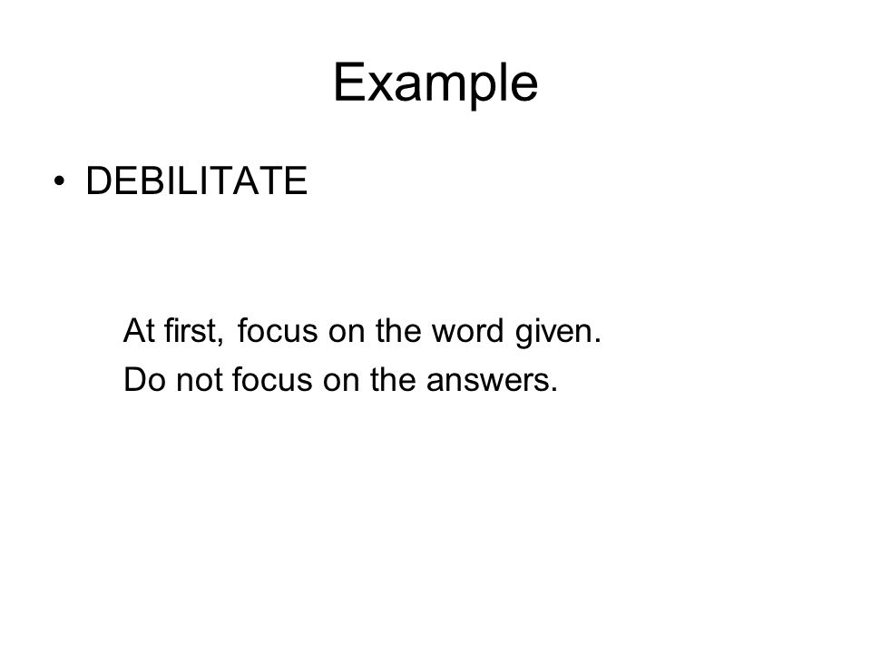Example DEBILITATE At first, focus on the word given. Do not focus on the answers.