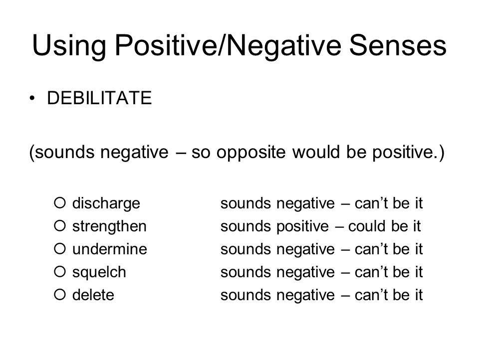 Using Positive/Negative Senses DEBILITATE (sounds negative – so opposite would be positive.)  dischargesounds negative – can't be it  strengthensounds positive – could be it  underminesounds negative – can't be it  squelchsounds negative – can't be it  deletesounds negative – can't be it