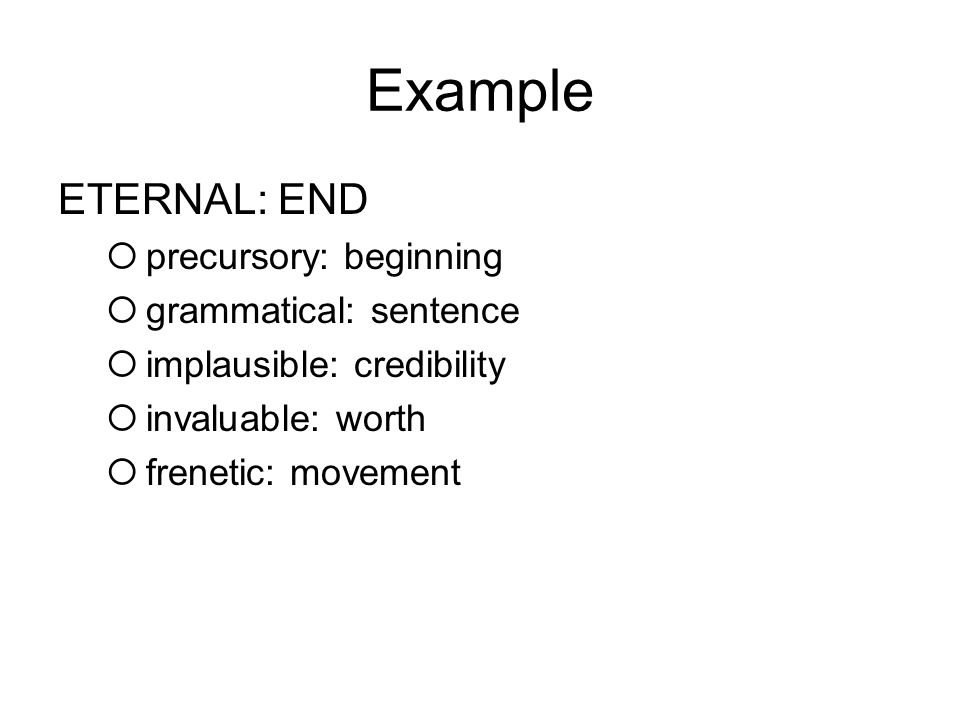 Example ETERNAL: END  precursory: beginning  grammatical: sentence  implausible: credibility  invaluable: worth  frenetic: movement