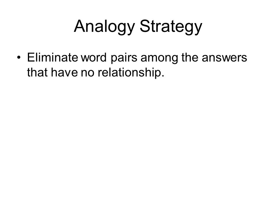 Analogy Strategy Eliminate word pairs among the answers that have no relationship.