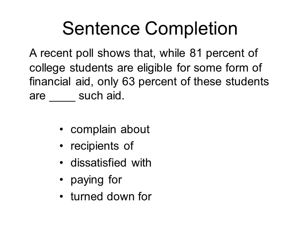 Sentence Completion A recent poll shows that, while 81 percent of college students are eligible for some form of financial aid, only 63 percent of these students are ____ such aid.