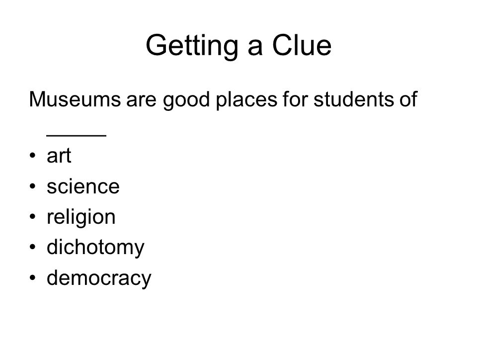 Getting a Clue Museums are good places for students of _____ art science religion dichotomy democracy