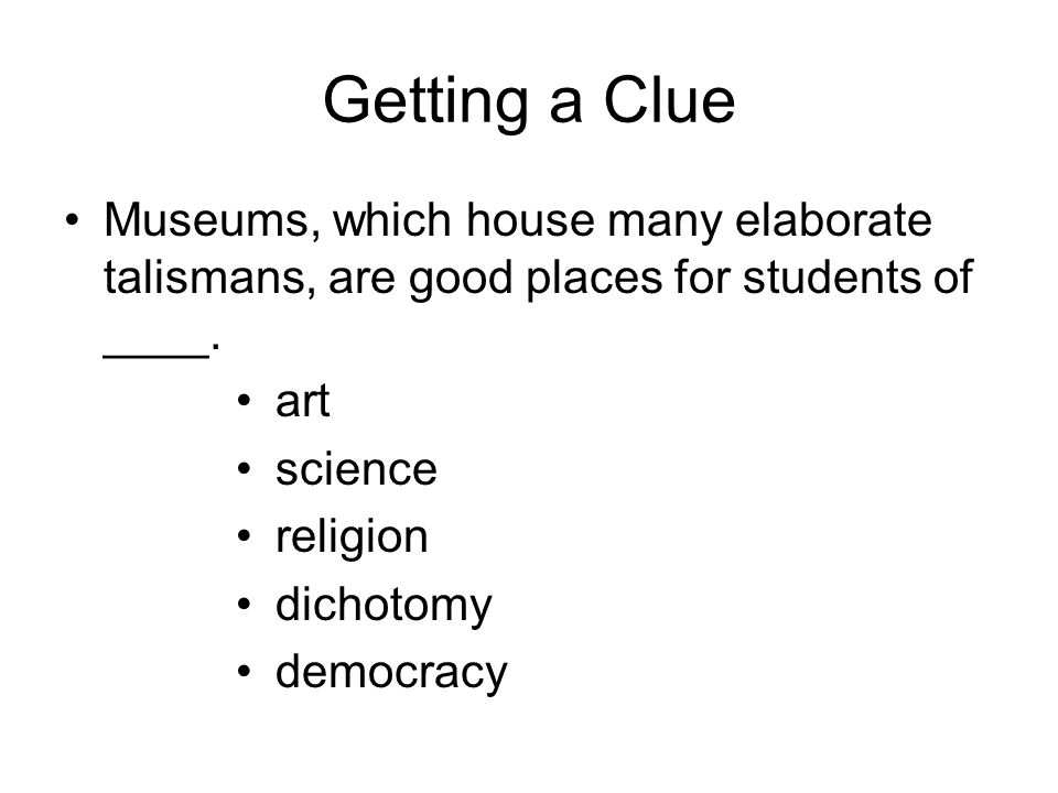 Getting a Clue Museums, which house many elaborate talismans, are good places for students of ____.