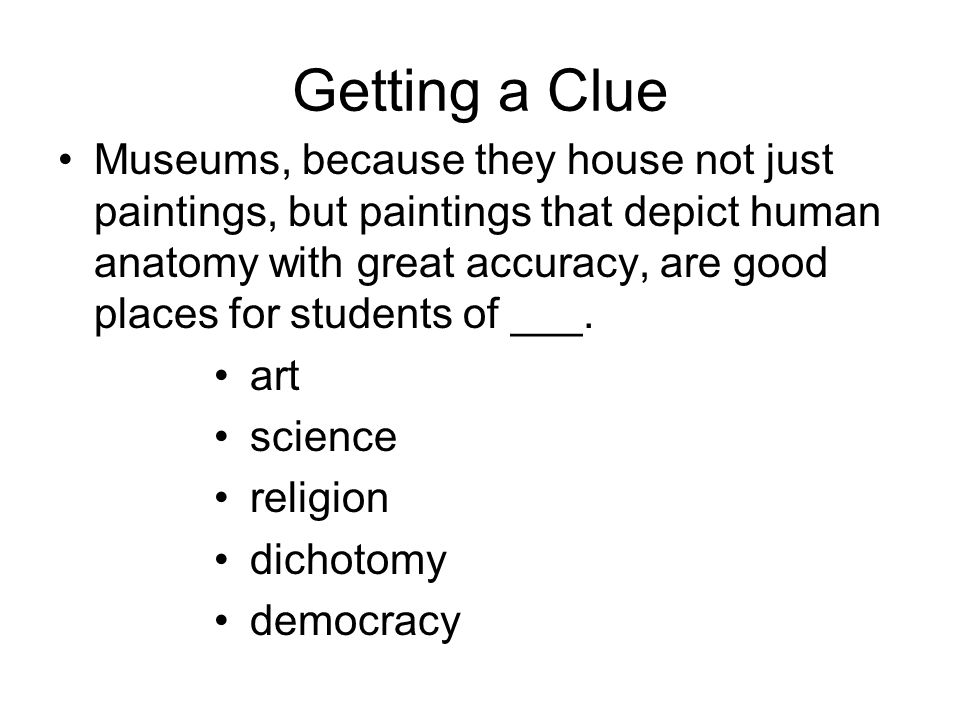 Getting a Clue Museums, because they house not just paintings, but paintings that depict human anatomy with great accuracy, are good places for students of ___.