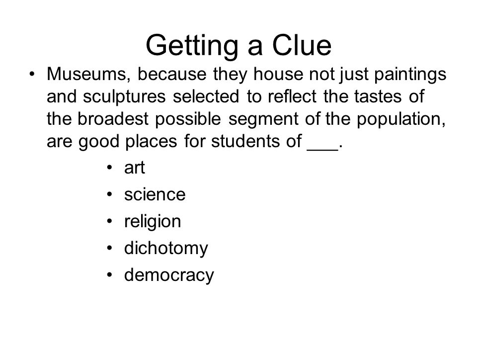 Getting a Clue Museums, because they house not just paintings and sculptures selected to reflect the tastes of the broadest possible segment of the population, are good places for students of ___.