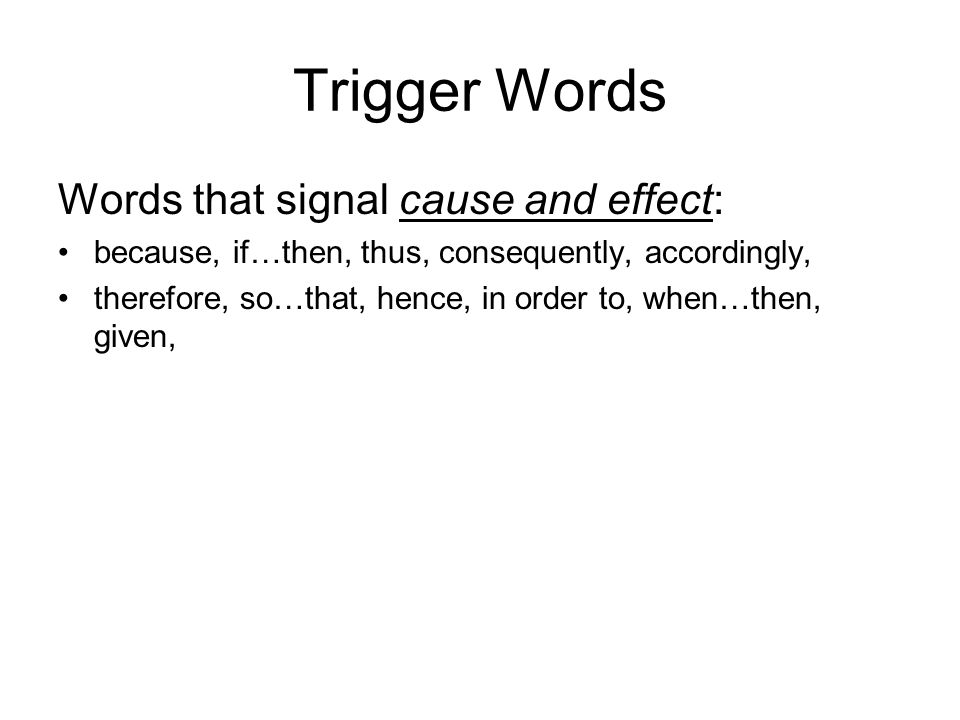 Trigger Words Words that signal cause and effect: because, if…then, thus, consequently, accordingly, therefore, so…that, hence, in order to, when…then