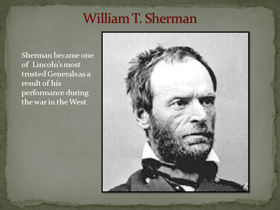 Sherman became one of Lincoln's most trusted Generals as a result of his performance during the war in the West